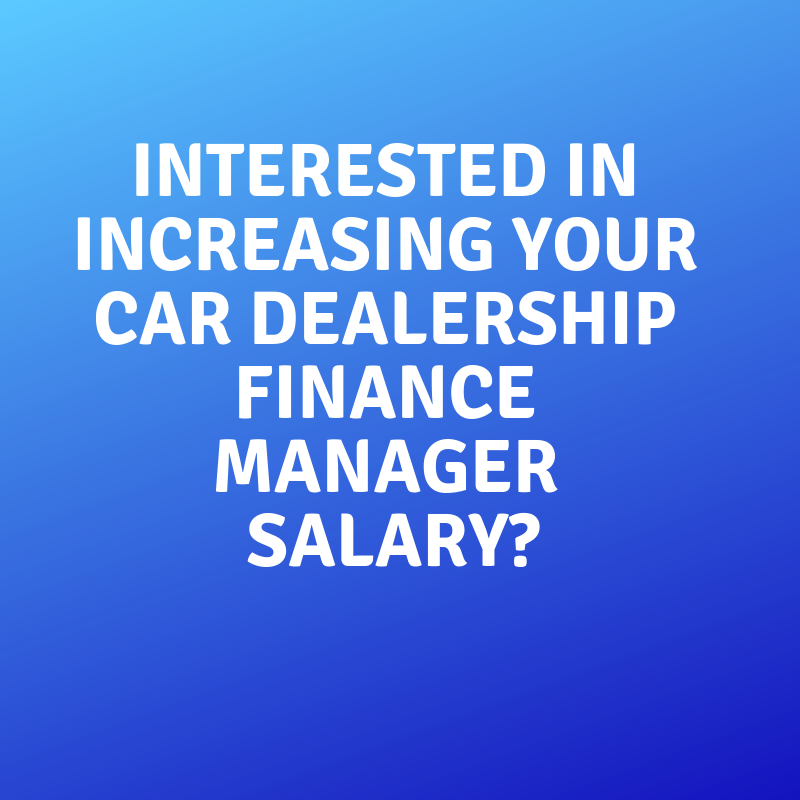 Interested in Increasing your Car Dealership Finance Manager Salary_